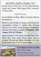 """AUSTIN, Gladys Violet """"Vi"""" Passed away in the Care of Grevillea Gardens Aged Care Centre, 19th August 2014. Formerly of Glen Innes. Aged 92 years Loved Mother of Peter, Barry, Lorraine, Robert and Families. Relatives and Friends of Gladys and Family are respectfully invited to attend Her Funeral Service to ..."""
