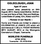 COLECLOUGH, JOAN Aged 67 years Joan passed away peacefully on 24th August, 2014. Dearly loved Mother, Motherin-Law and Nana of Gail, Rob and Matthew. Loved Sister of Lesley, Kirk, Alistair and Phil.  Forever in our Hearts  Family and Friends are invited to attend a CELEBRATION of JOAN'S LIFE which ...