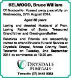 SELWOOD, Bruce William Of Noosaville. Passed away peacefully on Wednesday, 27th August 2014. Aged 88 years Loving and devoted Husband of Fran. Loving Father of Sonia. Treasured Grandfather and Great-grandfather. Relatives and Friends are respectfully invited to attend Bruce's Funeral Service at Drysdale Chapel, Noosa Cooroy Road, Tewantin on ...