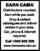 EARN CA$H! Distributors needed. Earn while you walk. Drop & collect catalogues and deliver orders in your area. Car, phone & internet required. Call 1300 306 306 www.homecare.com.au