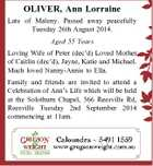 OLIVER, Ann Lorraine Late of Maleny. Passed away peacefully Tuesday 26th August 2014. Aged 55 Years Loving Wife of Peter (dec'd) Loved Mother of Caitlin (dec'd), Jayne, Katie and Michael. Much loved Nanny-Annie to Ella. Family and friends are invited to attend a Celebration of Ann's Life ...
