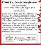 ROWLEY, Dennis John (Denno) Late of Caloundra. Passed away Friday 22nd August 2014 Aged 52 years. Loved Son of Betty and Roy. Husband of Veronica. Proud Father of Brendon, Matthew and Sarah. Brother of Sharon. Brother-in-law of Ros, Peter and Jackie and friend to many. Family and friends are invited ...