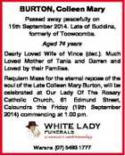 BURTON, Colleen Mary Passed away peacefully on 15th September 2014. Late of Buddina, formerly of Toowoomba. Aged 74 years Dearly Loved Wife of Vince (dec.). Much Loved Mother of Tania and Darren and Loved by their Families. Requiem Mass for the eternal repose of the soul of the Late Colleen ...