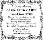 In Loving Memory Shane Patrick Allen Tragically taken 18-9-2004 Wherever we go, whatever we do, We will always treasure, Loving memories of you. Till memory fades and life departs, You will live forever in our hearts. Loving you always, Forgetting you never, Mum, Dad and Family.