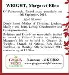 WRIGHT, Margaret Ellen Of Palmwoods. Passed away peacefully on 19th September, 2014. Aged 86 years Dearly loved Mother of Christina, Lindsay, Marilyn and John. Loving Grandmother and Great-grandmother. Relatives and Friends are respectfully invited to attend a Funeral Service to celebrate Margaret's life to be held in Gregson & Weight ...