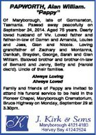 """PAPWORTH, Alan William. """"Pappy"""" Of Maryborough, late of Gormanston, Tasmania. Passed away peacefully on September 24, 2014. Aged 75 years. Dearly loved husband of Viv. Loved father and father-in-law of Darren and Amanda, Louise and Jess, Glen and Nicole. Loving grandfather of Zachary and Montanna, Danikah, Brayden, George, Sarah and ..."""