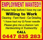EMPLOYMENT WANTED!! Please help before I lose my car Willing to Work Cleaning - Farm Hand - Car Detailing Please give me a chance I am Hardworking & Trustworthy CALL 5810203aa * I have had my Q Fever needle 0447 835 283