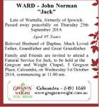"""WARD - John Norman """"Jack"""" Late of Wurtulla, formerly of Ipswich. Passed away peacefully on Thursday 25th September 2014. Aged 85 Years Beloved Husband of Daphne. Much Loved Father, Grandfather and Great Grandfather. Family and Friends are invited to attend a Funeral Service for Jack, to be held at the Gregson ..."""