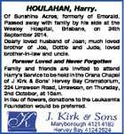 HOULAHAN, Harry. Of Sunshine Acres; formerly of Emerald. Passed away with family by his side at the Wesley Hospital, Brisbane, on 24th September 2014. Dearly loved husband of Jean; much loved brother of Joe, Dottie and Jude; loved brother-in-law and uncle. Forever Loved and Never Forgotten Family and friends are ...