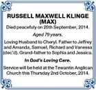 RUSSELL MAXWELL KLINGE (MAX) Died peacefuly on 20th September, 2014. Aged 79 years. Loving Husband to Cheryl. Father to Jeffrey and Amanda, Samuel, Richard and Vanessa (dec'd). Grand-father to Sophia and Jessica. In God's Loving Care. Service will be held at the Tewantin Anglican Church this Thursday 2nd ...