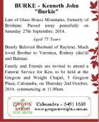 """BURKE - Kenneth John """"Burkie"""" Late of Glass House Mountains, formerly of Brisbane. Passed away peacefully on Saturday 27th September, 2014. Aged 75 Years Dearly Beloved Husband of Raylene. Much loved Brother to Veronica, Rodney (dec'd) and Balmae. Family and Friends are invited to attend a Funeral Service for Ken ..."""