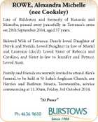ROWE, Alexandra Michelle (nee Cooksley) Late of Biddeston and formerly of Kuranda and Mareeba, passed away peacefully in Terrance's arms on 29th September 2014, aged 37 years. Beloved Wife of Terrance. Dearly loved Daughter of Deryk and Nerida. Loved Daughter-in-law of Muriel and Laurence (dec'd). Loved Sister of ...