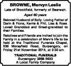 BROWNE, Mervyn Leslie Late of Brookfield, formerly of Beerwah. Aged 80 years Beloved Husband of Sally. Loving Father of Darin & Fiona, Kerrie & Phil, Lisa & Ross. Loved Granddad and Great-granddad to their Families. Relatives and Friends are invited to join the Family in a celebration of Merv's life to be ...