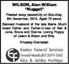 "WILSON, Alan William ""Nugget"" Passed away peacefully on Saturday, 6th December, 2014. Aged 75 years. Beloved Husband of the late Marie. Much loved Father and Father-in-law of Neil & Jane, Bruce and Dianne. Loving Poppy of Jason & Alison and Billy. Privately Cremated."