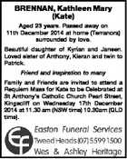 BRENNAN, Kathleen Mary (Kate) Aged 23 years. Passed away on 11th December 2014 at home (Terranora) surrounded by love. Beautiful daughter of Kyrian and Janeen. Loved sister of Anthony, Kieran and twin to Patrick. Friend and inspiration to many Family and Friends are invited to attend a Requiem Mass for ...
