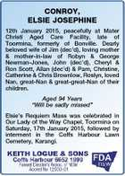 CONROY, ELSIE JOSEPHINE 12th January 2015, peacefully at Mater Christi Aged Care Facility, late of Toormina, formerly of Bonville. Dearly beloved wife of Jim (dec'd), loving mother & mother-in-law of Robyn & George Newman-Jones, John (dec'd), Cheryl & Ron Scott, Allan (dec'd) & Pam, Christine, Catherine & Chris Brownlow, Roslyn, loved Nan ...