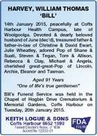 HARVEY, WILLIAM THOMAS `BILL' 14th January 2015, peacefully at Coffs Harbour Health Campus, late of Woolgoolga. Devoted & dearly beloved husband of June (dec'd), treasured father & father-in-law of Christine & David Ewart, Julie Wheatley, adored Pop of Shane & Suati, Steven & Tegan, Tom & Allison, Rebecca & Clay, Michael & Angela, cherished great-great-Pop of Lincoln ...