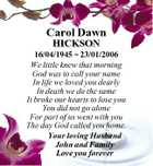 Carol Dawn HICKSON 16/04/1945  23/01/2006 We little knew that morning God was to call your name In life we loved you dearly In death we do the same It broke our hearts to lose you You did not go alone For part of us went with ...