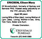 ERICSON, Eileen Mary Of Murwillumbah, formerly of Sydney and Samarai PNG. Passed away peacefully on the 17th January, 2015. Aged 98 years Loving Wife of Stan (dec). Loving Mother of Lynn (dec). Loving Mother-in-law, Oma, Tick Tock, Sister and Aunt. Private Cremation. Tewantin (07) 5449 9383
