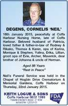 DEGENS, CORNELIS `NEIL' 18th January 2015, peacefully at Coffs Harbour Nursing Home, late of Coffs Harbour. Beloved husband of Patricia, loved father & father-in-law of Rodney & Rikako, Thomas & Karen, opa of Karina, Monique & Stephen, Yulina, Erika, Lillian, groot opa of Evie, Archer, Maverick, dear brother of Johanna & uncle of Herman. Aged ...