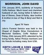 MORRISON, JOHN DAVID 17th January 2015, suddenly at hospital, Coffs Harbour. Much loved and cherished husband of Jan, loving father & father-inlaw of Steven, Dean & Kathy, dear brother & brother-in-law of Ray & Beryl and Neil & Joy. Aged 74 Years John's Funeral Service was held in the Chapel of Hogbin Drive Crematorium ...