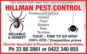 Got vermon that need their marching orders?    HILLMAN PEST CONTROL!   Professional service     Cocky's   Flea's  Spiders   Rats   Termites    YUCK! - TIME TO GO NOW!    100% GTD / Competitive prices    Ph 33 88 2861 or 0422 340 855 jdfuentes@optusnet.com.au