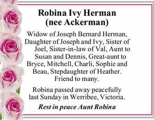 Robina Ivy Herman (nee Ackerman)   Widow of Joseph Bernard Herman, Daughter of Joseph and Ivy, Sister of Joel, Sister-in-law of Val, Aunt to Susan and Dennis, Great-aunt to Bryce, Mitchell, Charli, Sophie and Beau, Stepdaughter of Heather. Friend to many.   Robina passed away peacefully last Sunday in Werribee, Victoria.   Rest ...
