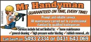 Mr Handyman    Prompt and reliable service.    All maintenance carried out to a professional standard by qualified tradesperson.    Services include but not limited to:    Home maintenance   General cleaning   High pressure water blasting   Rubbish removal and more!    Guaranteed on time, every time!    Call Geoff on 5493 2334 or 0431 643 069