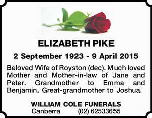 ELIZABETH PIKE   2 September 1923 - 9 April 2015   Beloved Wife of Royston (dec). Much loved Mother and Mother-in-law of Jane and Peter. Grandmother to Emma and Benjamin. Great-grandmother to Joshua.   WILLIAM COLE FUNERALS    Canberra(02)62533655