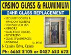 CASINO GLASS & ALUMINIUM 5082189aaHC ALL GLASS REPLACEMENT * SECURITY DOORS & WINDOW SCREENS * SHOWER SCREENS * MIRRORS * WARDROBE DOORS * FLYSCREENS * GLASS SPLASHBACKS * AWNINGS Lic. 84716C Ph: 6662 2105 or 0427 623 672