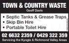 TOWN & COUNTRY WASTE Geoff Davis* Septic Tanks & Grease Traps * Skip Bin Hire * Portable Toilet Hire 02 6632 2359 / 0429 322 359 Servicing the Kyogle & Richmond Valley Areas