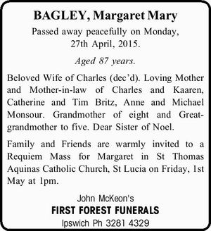BAGLEY, Margaret Mary   Passed away peacefully on Monday, 27th April, 2015.   Aged 87 years.   Beloved Wife of Charles (dec'd). Loving Mother and Mother-in-law of Charles and Kaaren, Catherine and Tim Britz, Anne and Michael Monsour. Grandmother of eight and Great-grandmother to five. Dear Sister of Noel.   Family and Friends ...