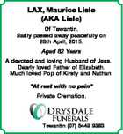 """LAX, Maurice Lisle (AKA Lisle) Of Tewantin. Sadly passed away peacefully on 26th April, 2015. Aged 82 Years A devoted and loving Husband of Jess. Dearly loved Father of Elizabeth. Much loved Pop of Kirsty and Nathan. """"At rest with no pain"""" Private Cremation. Tewantin (07) 5449 9383"""