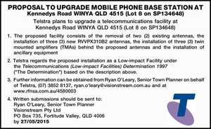 PROPOSAL TO UPGRADE MOBILE PHONE BASE STATION AT Kennedys Road WINYA QLD 4515 (Lot 8 on SP134648) Telstra plans to upgrade a telecommunications facility at Kennedys Road WINYA QLD 4515 (Lot 8 on SP134648) 1. The proposed facility consists of the removal of two (2) existing antennas, the installation of ...