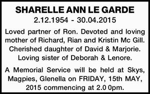 SHARELLE ANN LE GARDE   2.12.1954 - 30.04.2015   Loved partner of Ron. Devoted and loving mother of Richard, Rian and Kristin Mc Gill. Cherished daughter of David & Marjorie. Loving sister of Deborah & Lenore.   A Memorial Service will be held at Skys, Magpies, Glenella on FRIDAY, 15th MAY, 2015 ...