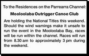 To the Residences on the Parrearra Channel: Mooloolaba Outrigger Canoe Club Are holding the National Titles this weekend. Should the wind warnings make it unsafe to run the event in the Mooloolaba Bay, races will be run within the channel. Races will run from 8.30am to approximately 3pm during ...