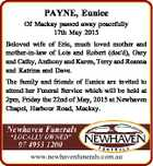 PAYNE, Eunice Of Mackay passed away peacefully 17th May 2015 Beloved wife of Eric, much loved mother and mother-in-law of Lois and Robert (dec'd), Gary and Cathy, Anthony and Karen, Terry and Reanna and Katrina and Dave. The family and friends of Eunice are invited to attend her Funeral ...