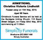 ARMSTRONG, Christina Victoria Lindholdt Passed away on 15th May, 2015. Aged 86 Years. Christina's Funeral Service will be held at the Sandgate Uniting Church, 116 Board Street Deagon, on Friday 22nd May, 2015 commencing at 11.00am. Strathpine (07) 3205 1455 Simply Australian