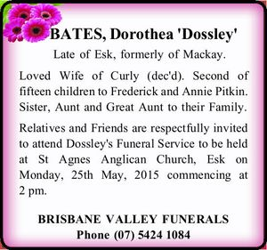 BATES, Dorothea 'Dossley' Late of Esk, formerly of Mackay. Loved Wife of Curly (dec'd). Second of fifteen children to Frederick and Annie Pitkin. Sister, Aunt and Great Aunt to their Family. Relatives and Friends are respectfully invited to attend Dossley's Funeral Service to be held at St Agnes ...