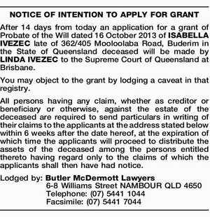 NOTICE OF INTENTION TO APPLY FOR GRANT After 14 days from today an application for a grant of Probate of the Will dated 16 October 2013 of ISABELLA IVEZEC late of 362/405 Mooloolaba Road, Buderim in the State of Queensland deceased will be made by LINDA IVEZEC to the ...