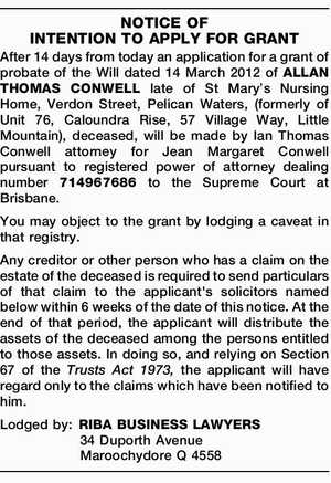 NOTICE OF INTENTION TO APPLY FOR GRANT After 14 days from today an application for a grant of probate of the Will dated 14 March 2012 of ALLAN THOMAS CONWELL late of St Mary's Nursing Home, Verdon Street, Pelican Waters, (formerly of Unit 76, Caloundra Rise, 57 Village Way ...