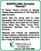 "KORTELING, Cornelia ""Corrie"" Of Noosa Heads, formerly of Sydney Passed away peacefully on 15th May 2015 aged 83 years. Corrie was the loving wife to Hans (deceased). Dear Friend of Gerard, Henny Joe and Maria. And loved Aunt to Dexter, Kerrie, Mady, Zoe, Peter, Tonny, Nikki, Christopher, Michelle, Han, Tim ..."