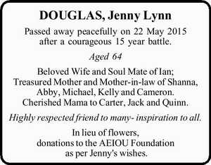 Passed away peacefully on 22 May 2015 after a courageous 15 year battle.   Aged 64    Beloved Wife and Soul Mate of Ian; Treasured Mother and Mother-in-law of Shanna, Abby, Michael, Kelly and Cameron. Cherished Mama to Carter, Jack and Quinn. Highly respected friend to many- inspiration to all.   In lieu ...