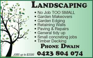 Dwain Green   • No Job TOO SMALL   • Garden Makeovers   • Garden Edging   • Retaining Walls   • Paving & Repairs   • General tidy up   • Small concreting jobs   • Timber Decking    0423 804 074