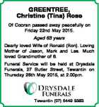 GREENTREE, Christine (Tina) Rose Of Cooran passed away peacefully on Friday 22nd May 2015. Aged 63 years Dearly loved Wife of Ronald (Ron). Loving Mother of Jason, Mark and Les. Much loved Grandmother of 6. Funeral Service will be held at Drysdale Funerals, 27 Butler Street, Tewantin on Thursday 28th ...