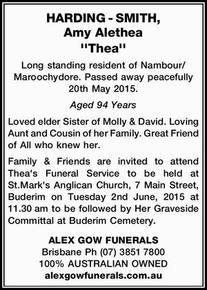 HARDING - SMITH, Amy Alethea ''Thea''    Long standing resident of Nambour/ Maroochydore. Passed away peacefully 20th May 2015.   Aged 94 Years    Loved elder Sister of Molly & David. Loving Aunt and Cousin of her Family. Great Friend of All who knew her.   Family & Friends are invited to attend Thea's Funeral Service ...