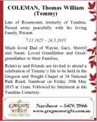 COLEMAN, Thomas William (Tommy) Late of Rosemount, formerly of Yandina. Passed away peacefully with his loving Family Present. 7.11.1925 - 24.5.2015 Much loved Dad of Wayne, Gary, Sherryl and Susan. Loved Grandfather and Greatgrandfather to their Families. Relatives and Friends are invited to attend a celebration of ...