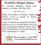 MATSON Michael (Matso) Of Alexandra Headland. Passed away suddenly on Sunday 24th May 2015. Aged 64 years Dearly loved father of Michael, Lauren & Kaitlyn. Loved & missed by Robyn. Grandfather to Tyler. Family and friends are respectfully invited to attend a service to celebrate Matso's life to be held at ...