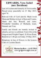 EDWARDS, Vera Isobel (nee Davidson) Late of Coolum and formerly of Toowoomba. Passed away peacefully on 25 May 2015, aged 76. Beloved wife of Cyril (dec'd). Much loved Mum and Mother-in-Law of Ken and Connie, Shane and Sue, Russell, and Anne. Wonderful Grandma of Michaela, Liam, Hannah and Tom ...