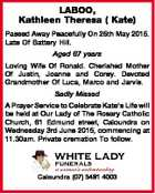 LABOO, Kathleen Theresa ( Kate) Passed Away Peacefully On 25th May 2015. Late Of Battery Hill. Aged 67 years Loving Wife Of Ronald. Cherished Mother Of Justin, Joanne and Corey. Devoted Grandmother Of Luca, Marco and Jarvis. Sadly Missed A Prayer Service to Celebrate Kate's Life will be held at ...